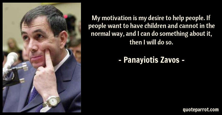Panayiotis Zavos Quote: My motivation is my desire to help people. If people want to have children and cannot in the normal way, and I can do something about it, then I will do so.