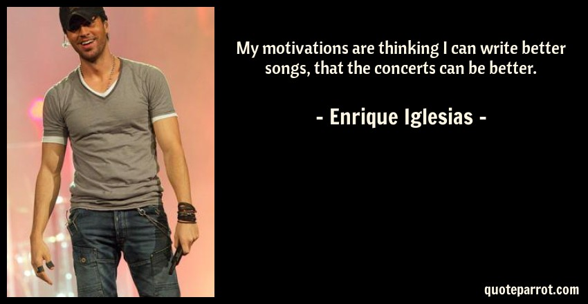 Enrique Iglesias Quote: My motivations are thinking I can write better songs, that the concerts can be better.