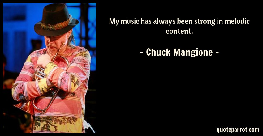 Chuck Mangione Quote: My music has always been strong in melodic content.