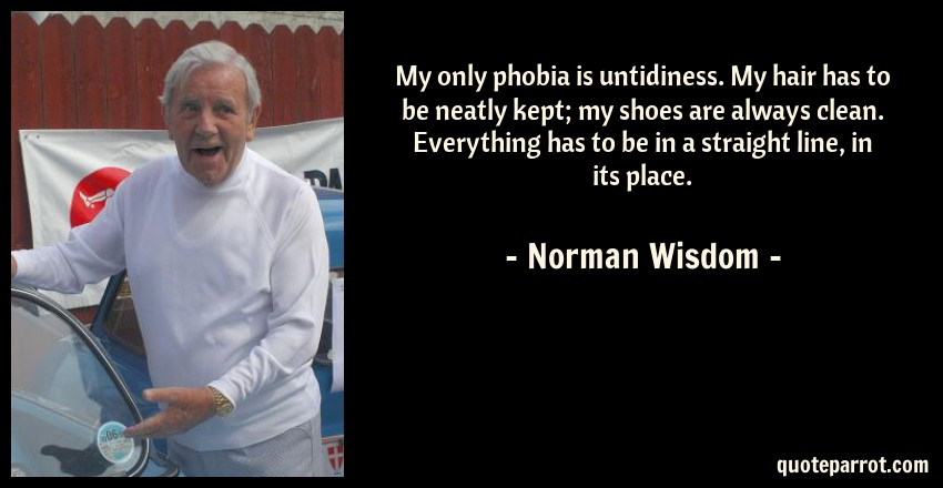 Norman Wisdom Quote: My only phobia is untidiness. My hair has to be neatly kept; my shoes are always clean. Everything has to be in a straight line, in its place.