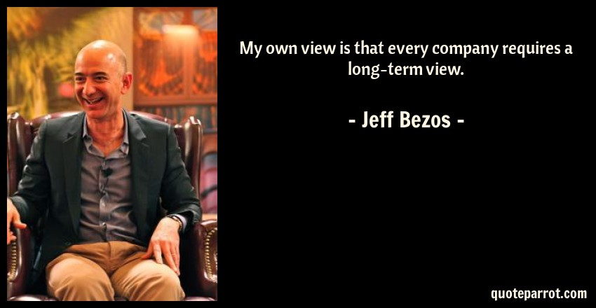 Jeff Bezos Quote: My own view is that every company requires a long-term view.