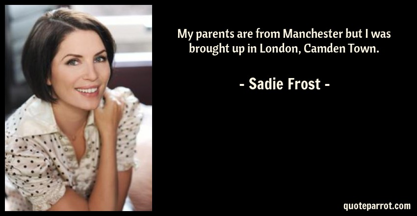 Sadie Frost Quote: My parents are from Manchester but I was brought up in London, Camden Town.