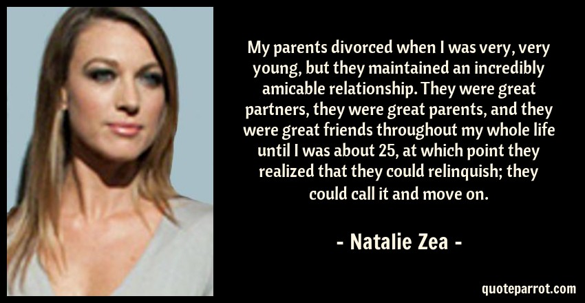 Natalie Zea Quote: My parents divorced when I was very, very young, but they maintained an incredibly amicable relationship. They were great partners, they were great parents, and they were great friends throughout my whole life until I was about 25, at which point they realized that they could relinquish; they could call it and move on.