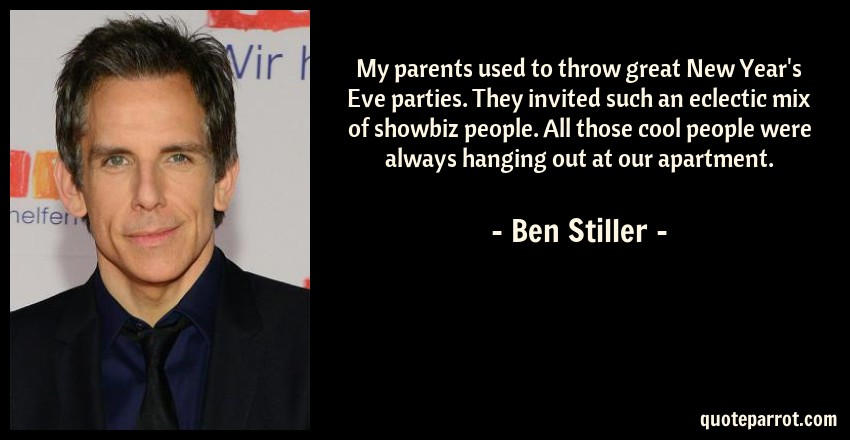 Ben Stiller Quote: My parents used to throw great New Year's Eve parties. They invited such an eclectic mix of showbiz people. All those cool people were always hanging out at our apartment.