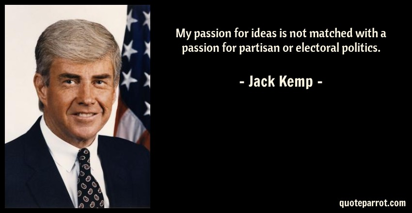 Jack Kemp Quote: My passion for ideas is not matched with a passion for partisan or electoral politics.