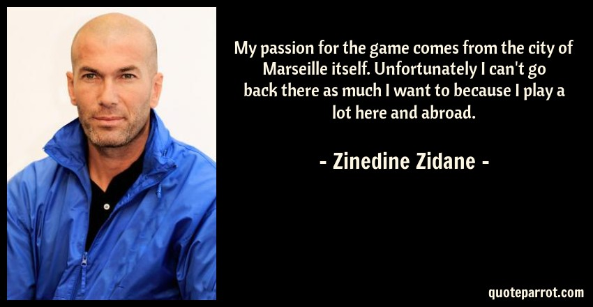 Zinedine Zidane Quote: My passion for the game comes from the city of Marseille itself. Unfortunately I can't go back there as much I want to because I play a lot here and abroad.