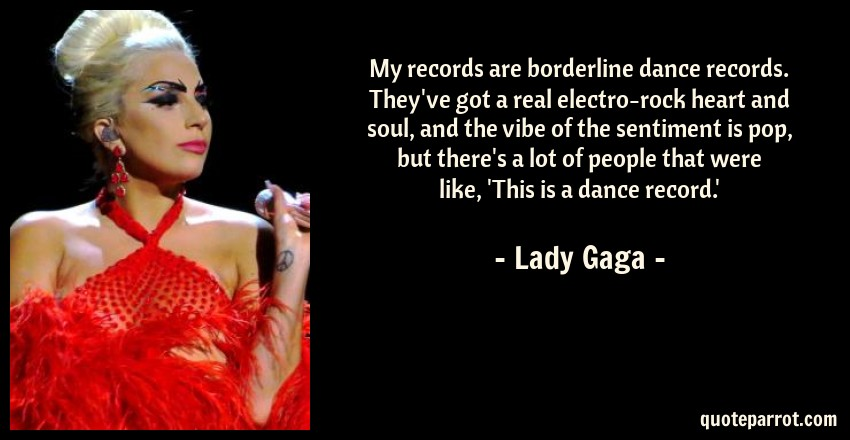 Lady Gaga Quote: My records are borderline dance records. They've got a real electro-rock heart and soul, and the vibe of the sentiment is pop, but there's a lot of people that were like, 'This is a dance record.'