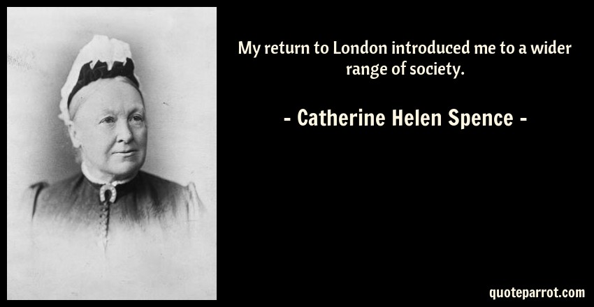 Catherine Helen Spence Quote: My return to London introduced me to a wider range of society.