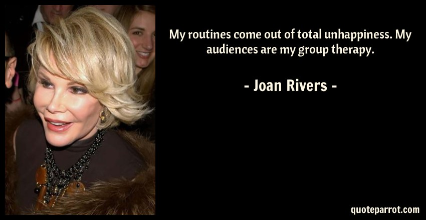 Joan Rivers Quotes | My Routines Come Out Of Total Unhappiness My Audiences