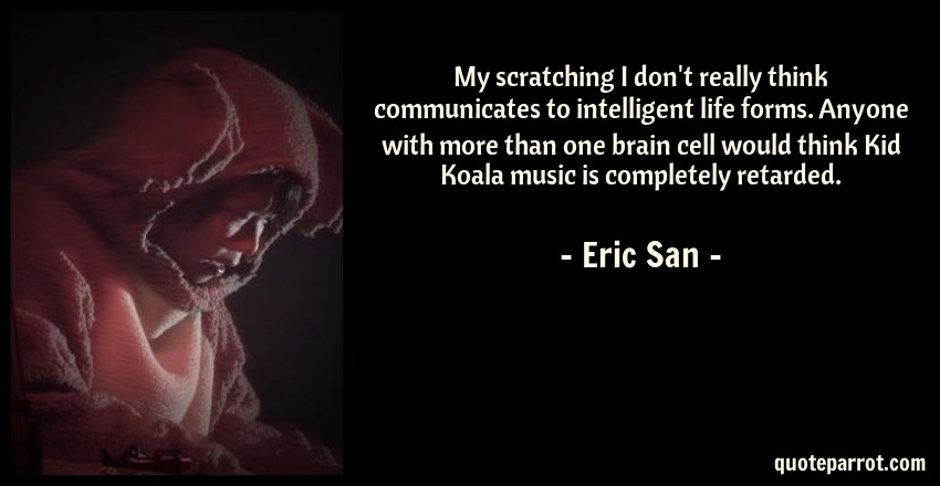 Eric San Quote: My scratching I don't really think communicates to intelligent life forms. Anyone with more than one brain cell would think Kid Koala music is completely retarded.