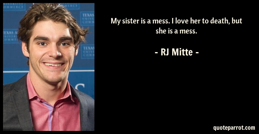 RJ Mitte Quote: My sister is a mess. I love her to death, but she is a mess.