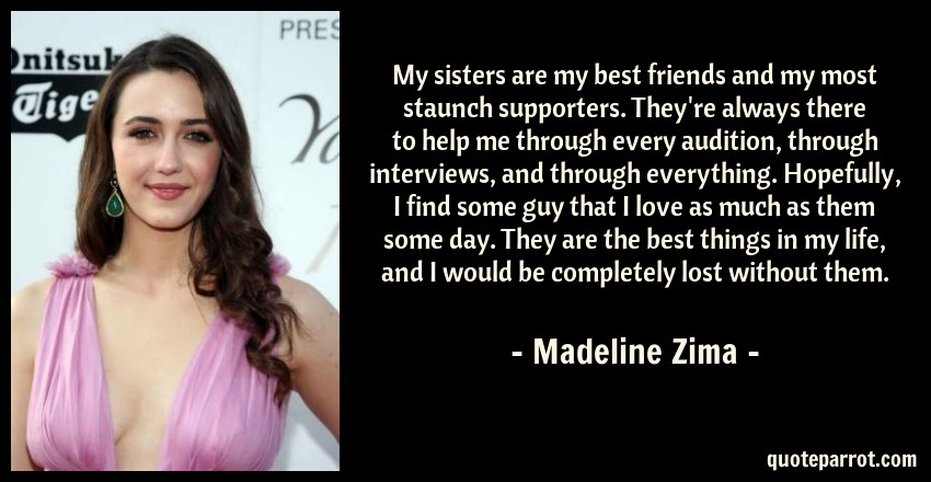Madeline Zima Quote: My sisters are my best friends and my most staunch supporters. They're always there to help me through every audition, through interviews, and through everything. Hopefully, I find some guy that I love as much as them some day. They are the best things in my life, and I would be completely lost without them.