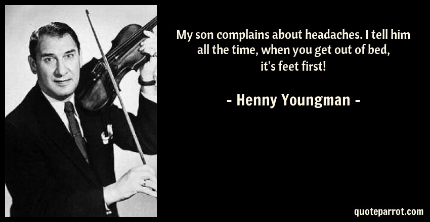 Henny Youngman Quote: My son complains about headaches. I tell him all the time, when you get out of bed, it's feet first!