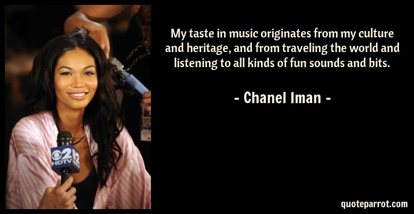 Chanel Iman Quote: My taste in music originates from my culture and heritage, and from traveling the world and listening to all kinds of fun sounds and bits.