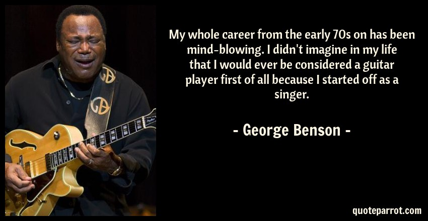 George Benson Quote: My whole career from the early 70s on has been mind-blowing. I didn't imagine in my life that I would ever be considered a guitar player first of all because I started off as a singer.
