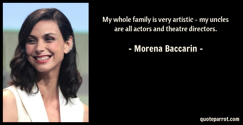 Morena Baccarin Quote: My whole family is very artistic - my uncles are all actors and theatre directors.