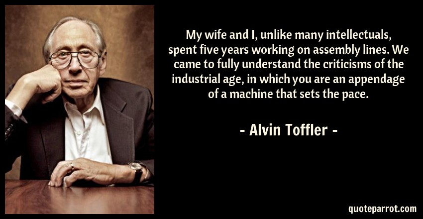 Alvin Toffler Quote: My wife and I, unlike many intellectuals, spent five years working on assembly lines. We came to fully understand the criticisms of the industrial age, in which you are an appendage of a machine that sets the pace.