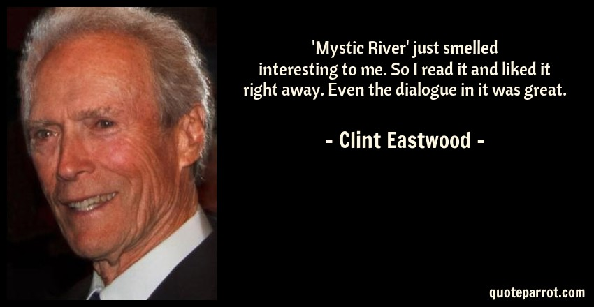 Clint Eastwood Quote: 'Mystic River' just smelled interesting to me. So I read it and liked it right away. Even the dialogue in it was great.