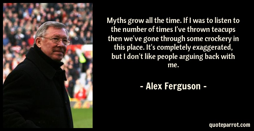 Alex Ferguson Quote: Myths grow all the time. If I was to listen to the number of times I've thrown teacups then we've gone through some crockery in this place. It's completely exaggerated, but I don't like people arguing back with me.