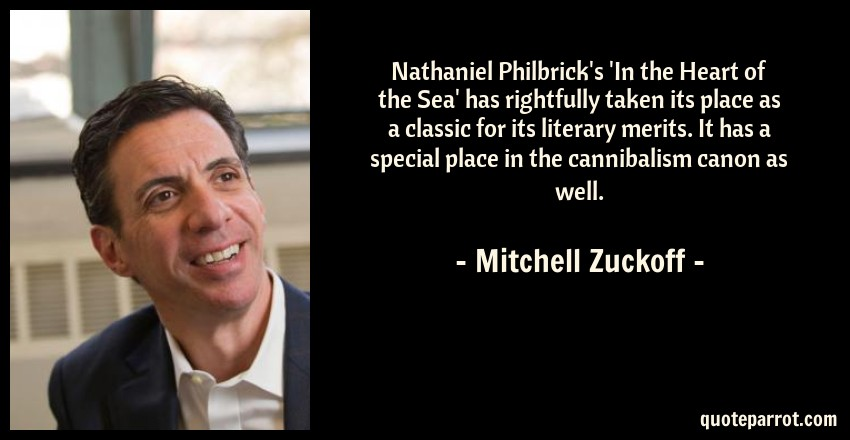 Mitchell Zuckoff Quote: Nathaniel Philbrick's 'In the Heart of the Sea' has rightfully taken its place as a classic for its literary merits. It has a special place in the cannibalism canon as well.