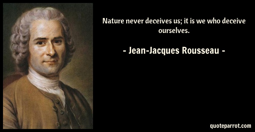 Jean-Jacques Rousseau Quote: Nature never deceives us; it is we who deceive ourselves.