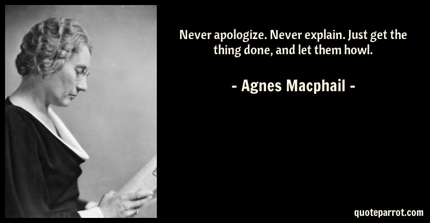 Agnes Macphail Quote: Never apologize. Never explain. Just get the thing done, and let them howl.