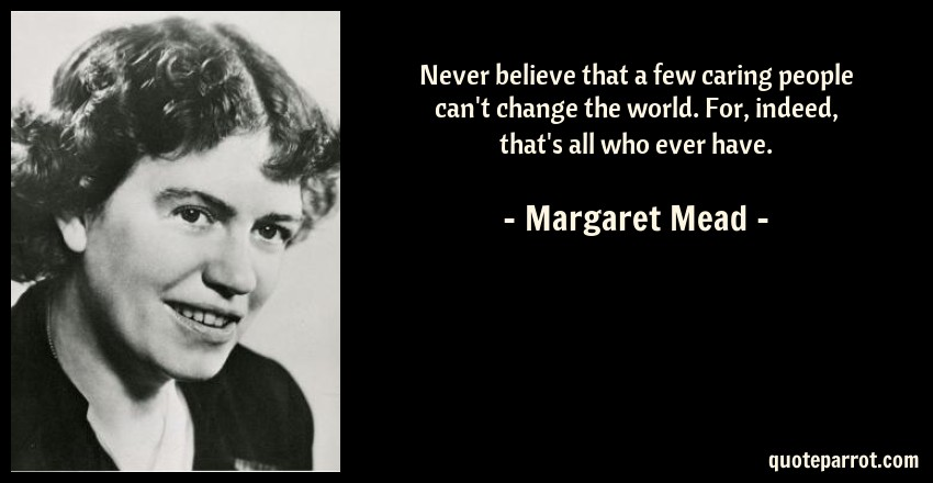 Margaret Mead Quote: Never believe that a few caring people can't change the world. For, indeed, that's all who ever have.