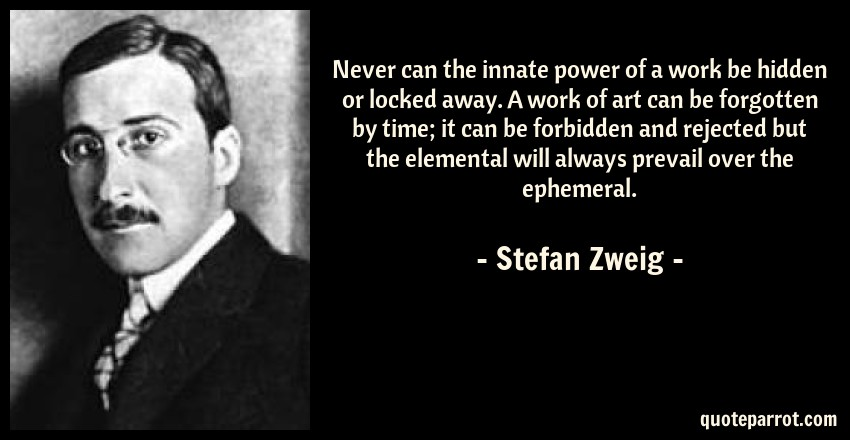 Stefan Zweig Quote: Never can the innate power of a work be hidden or locked away. A work of art can be forgotten by time; it can be forbidden and rejected but the elemental will always prevail over the ephemeral.