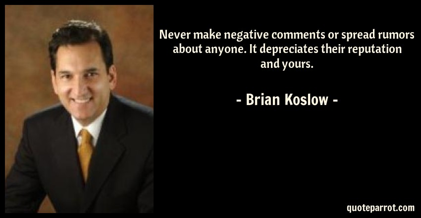 Brian Koslow Quote: Never make negative comments or spread rumors about anyone. It depreciates their reputation and yours.