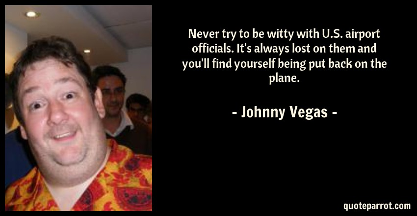 Johnny Vegas Quote: Never try to be witty with U.S. airport officials. It's always lost on them and you'll find yourself being put back on the plane.