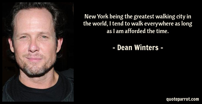 Dean Winters Quote: New York being the greatest walking city in the world, I tend to walk everywhere as long as I am afforded the time.