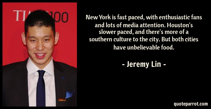 Jeremy Lin Quote: New York is fast paced, with enthusiastic fans and lots of media attention. Houston's slower paced, and there's more of a southern culture to the city. But both cities have unbelievable food.