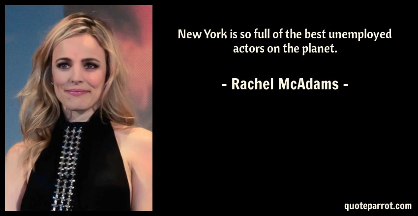 Rachel McAdams Quote: New York is so full of the best unemployed actors on the planet.