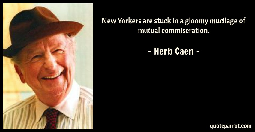 Herb Caen Quote: New Yorkers are stuck in a gloomy mucilage of mutual commiseration.