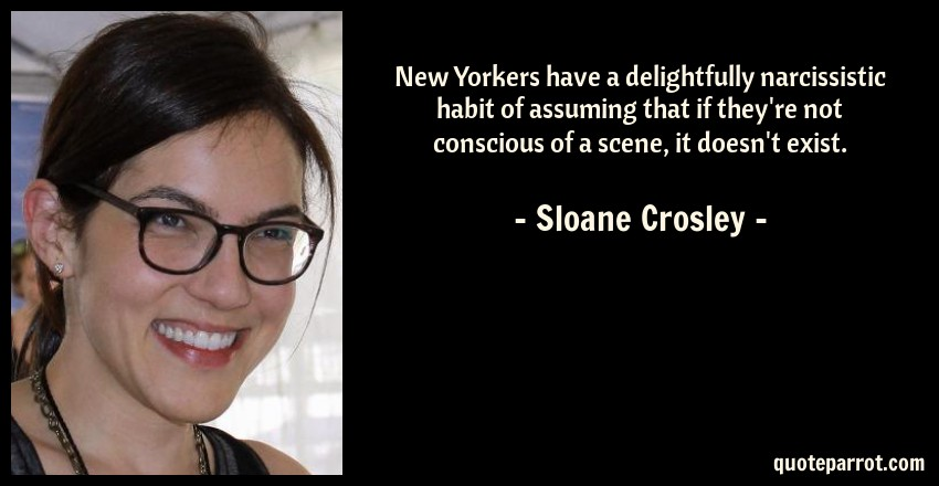 Sloane Crosley Quote: New Yorkers have a delightfully narcissistic habit of assuming that if they're not conscious of a scene, it doesn't exist.