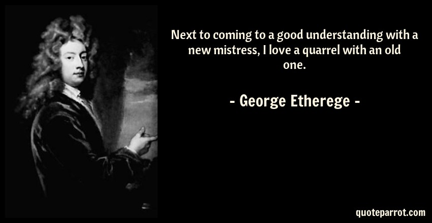 George Etherege Quote: Next to coming to a good understanding with a new mistress, I love a quarrel with an old one.
