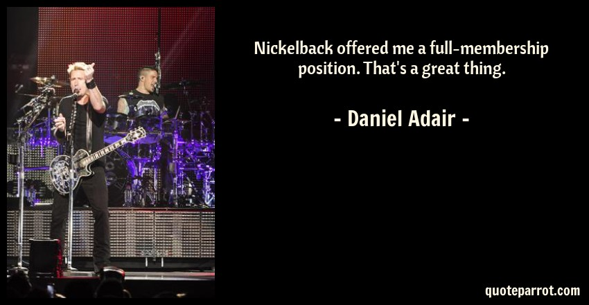 Daniel Adair Quote: Nickelback offered me a full-membership position. That's a great thing.