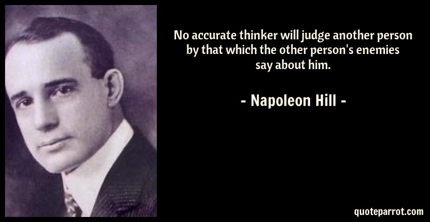 Napoleon Hill Quote: No accurate thinker will judge another person by that which the other person's enemies say about him.