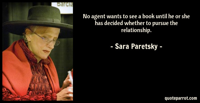 Sara Paretsky Quote: No agent wants to see a book until he or she has decided whether to pursue the relationship.