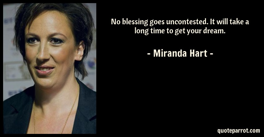 Miranda Hart Quote: No blessing goes uncontested. It will take a long time to get your dream.