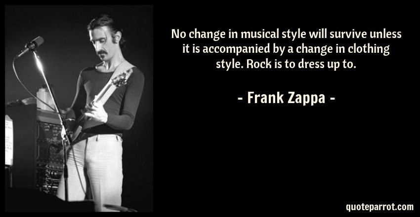Frank Zappa Quote: No change in musical style will survive unless it is accompanied by a change in clothing style. Rock is to dress up to.