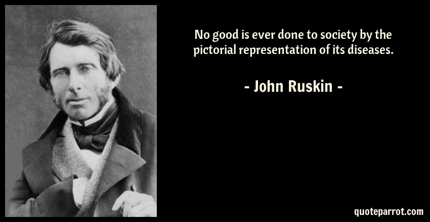 John Ruskin Quote: No good is ever done to society by the pictorial representation of its diseases.