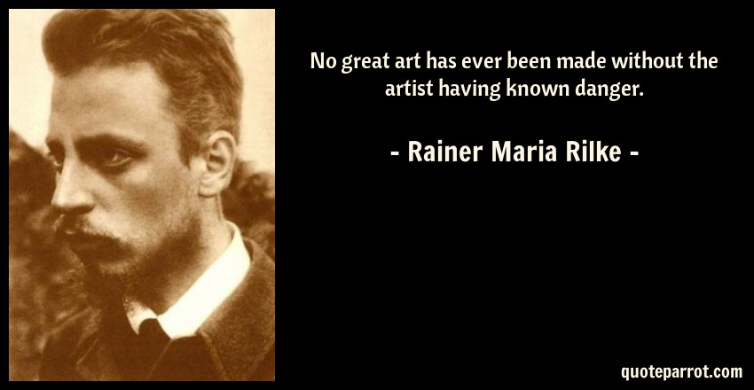 Rainer Maria Rilke Quote: No great art has ever been made without the artist having known danger.