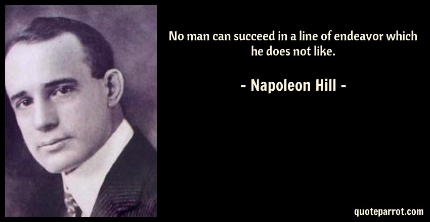 Napoleon Hill Quote: No man can succeed in a line of endeavor which he does not like.