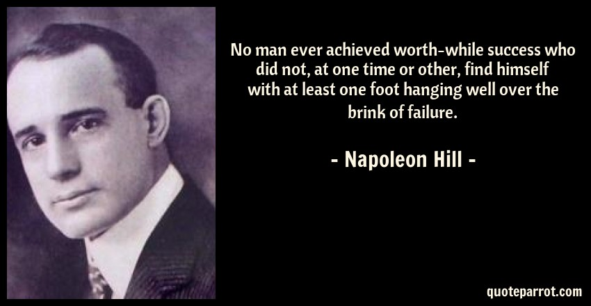Napoleon Hill Quote: No man ever achieved worth-while success who did not, at one time or other, find himself with at least one foot hanging well over the brink of failure.
