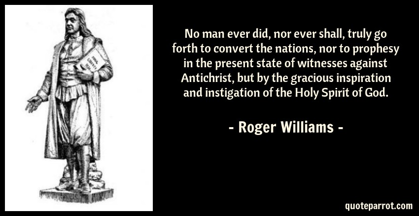 Roger Williams Quote: No man ever did, nor ever shall, truly go forth to convert the nations, nor to prophesy in the present state of witnesses against Antichrist, but by the gracious inspiration and instigation of the Holy Spirit of God.