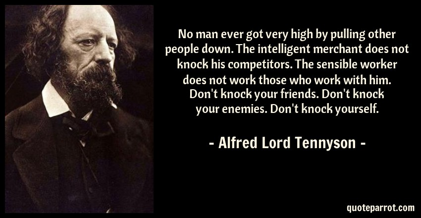 Alfred Lord Tennyson Quote: No man ever got very high by pulling other people down. The intelligent merchant does not knock his competitors. The sensible worker does not work those who work with him. Don't knock your friends. Don't knock your enemies. Don't knock yourself.