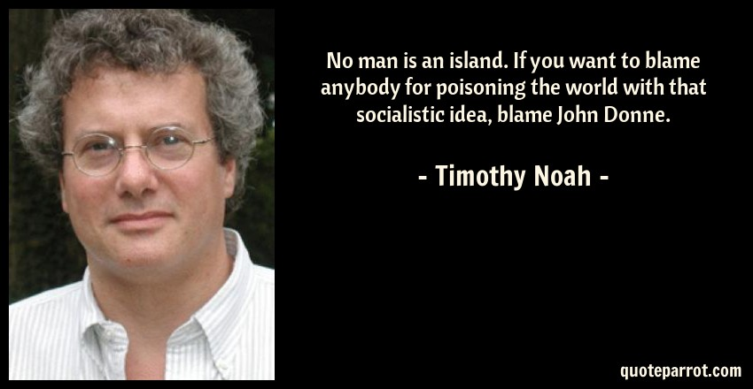 Timothy Noah Quote: No man is an island. If you want to blame anybody for poisoning the world with that socialistic idea, blame John Donne.