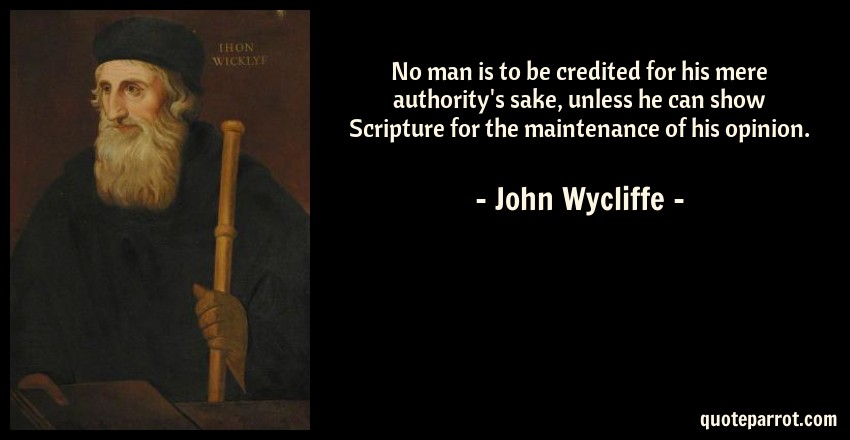 John Wycliffe Quote: No man is to be credited for his mere authority's sake, unless he can show Scripture for the maintenance of his opinion.
