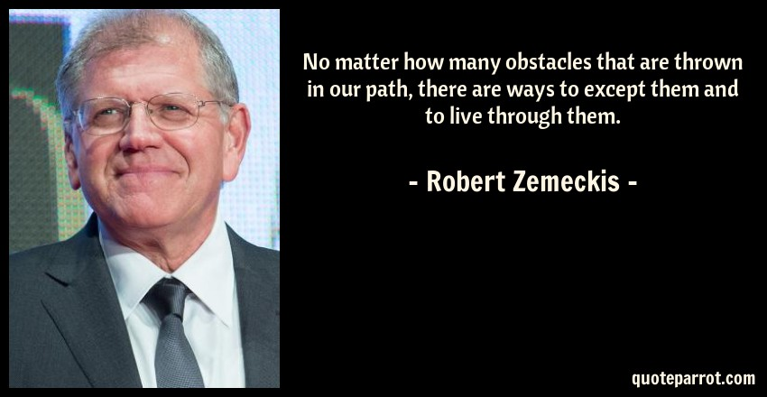 Robert Zemeckis Quote: No matter how many obstacles that are thrown in our path, there are ways to except them and to live through them.